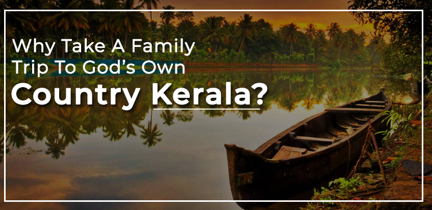 Why Take A Family Trip To God's Own Country, Kerala?